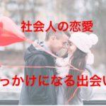 社会人の真面目な恋愛!きっかけになる出会い方5つを比較!
