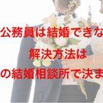国家公務員は結婚できないの?!解決方法はこの結婚相談所で決まり!