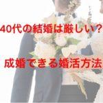 40代の結婚は厳しい?成婚できる婚活方法とは?
