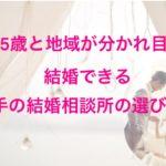 35歳と地域が分かれ目!結婚できる大手の結婚相談所の選び方!!