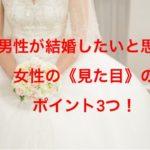 男性が結婚したいと思う女性の《見た目》のポイント3つ!
