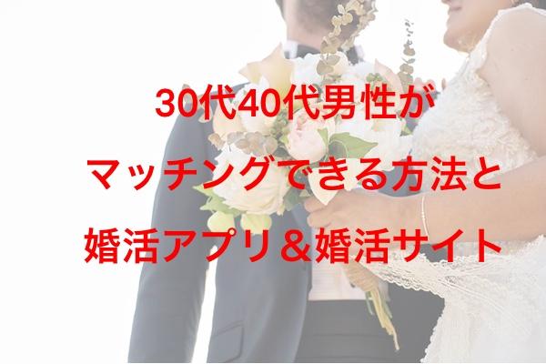 30代40代男性《マッチングできる》方法と婚活アプリ&婚活サイト