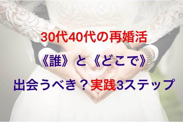 30代40代の再婚活《誰》と《どこで》出会うべき?実践3ステップ