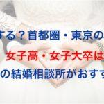 損する?首都圏・東京の婚活!女子大卒はこの結婚相談所がおすすめ