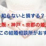 知らないと損?関西(大阪・神戸・京都)の婚活は結婚相談所がおすすめ