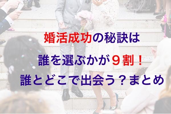 婚活成功の秘訣は誰を選ぶかが9割!誰とどこで出会う?まとめ